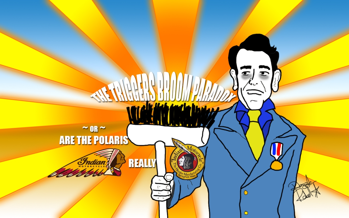 The Triggers Broom Paradox ~ or ~ are the Polaris Indian Motorcycles really Indian Motocycles?